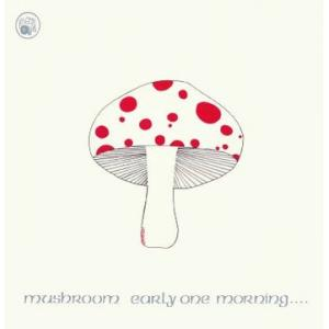 mushroom: early one  morning